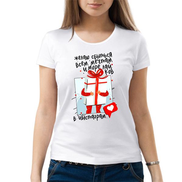 gh - Футболка  женская (  ЖЕЛАЮ СБЫТЬСЯ ВСЕ МЕЧТАМ И МОРЕ ЛАЙКОВ В ИНСТАГРАМ )